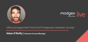 Madgex Live 2020 - Adam O'Reilly - Utilising Engagement Trends For A Progressive Jobseeker Journey